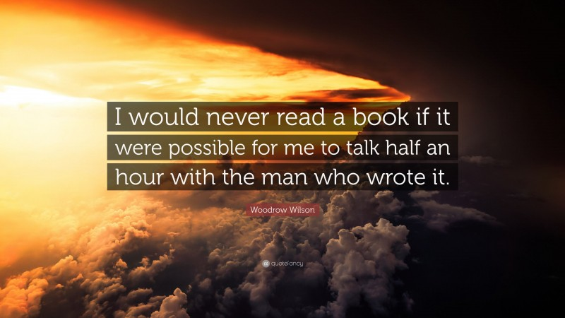 """Woodrow Wilson Quote: """"I would never read a book if it were possible for me to talk half an hour with the man who wrote it."""""""