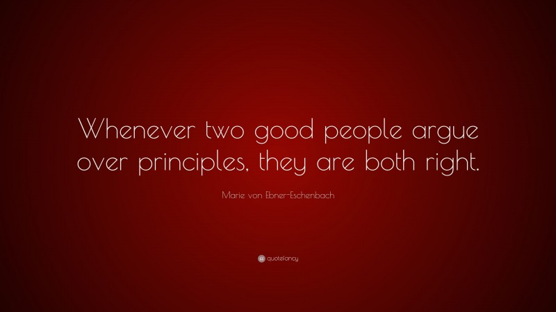 """Marie von Ebner-Eschenbach Quote: """"Whenever two good people argue over principles, they are both right."""""""