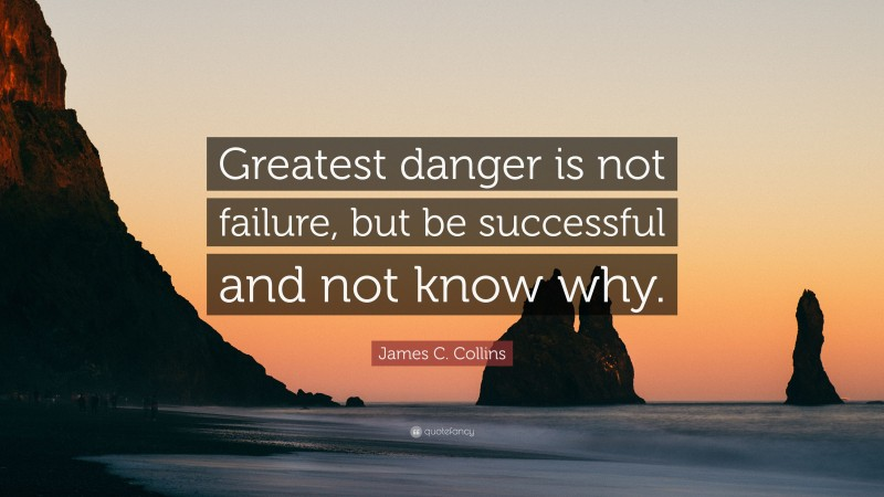 James C. Collins Quote: Greatest danger is not failure
