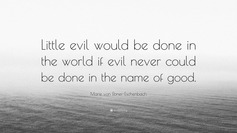 """Marie von Ebner-Eschenbach Quote: """"Little evil would be done in the world if evil never could be done in the name of good."""""""