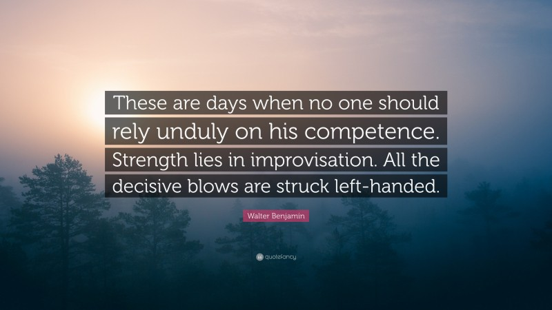 """Walter Benjamin Quote: """"These are days when no one should rely unduly on his competence. Strength lies in improvisation. All the decisive blows are struck left-handed."""""""