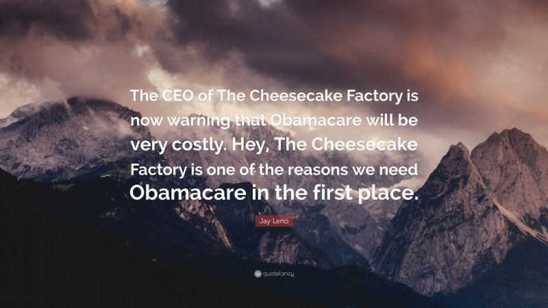 """Jay Leno Quote: """"The CEO of The Cheesecake Factory is now warning that Obamacare will be very costly. Hey, The Cheesecake Factory is one of the reasons we need Obamacare in the first place."""""""