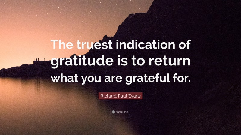 """Richard Paul Evans Quote: """"The truest indication of gratitude is to return what you are grateful for."""""""