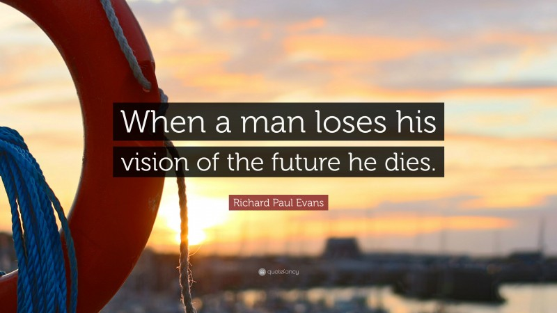 """Richard Paul Evans Quote: """"When a man loses his vision of the future he dies."""""""