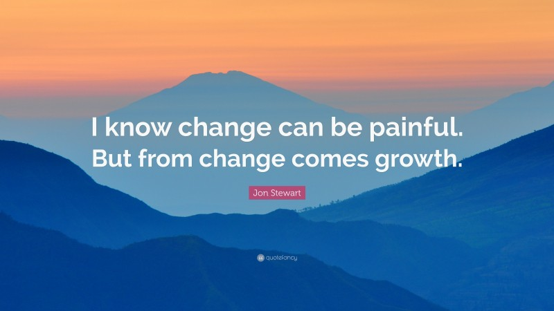 """Jon Stewart Quote: """"I know change can be painful. But from change comes growth."""""""