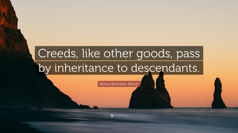 """Amos Bronson Alcott Quote: """"Creeds, like other goods, pass by inheritance to descendants."""""""