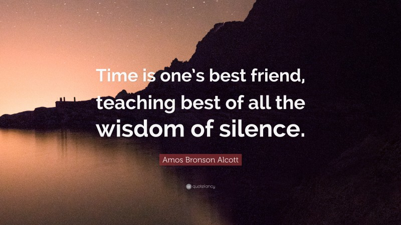 """Amos Bronson Alcott Quote: """"Time is one's best friend, teaching best of all the wisdom of silence."""""""