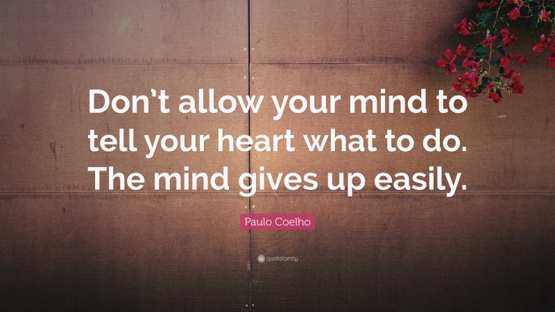 """Paulo Coelho Quote: """"Don't allow your mind to tell your heart what to do. The mind gives up easily."""""""