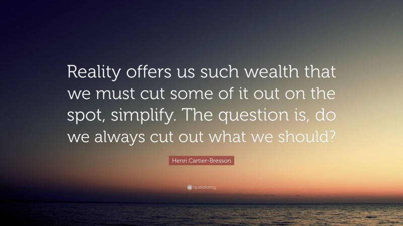 """Henri Cartier-Bresson Quote: """"Reality offers us such wealth that we must cut some of it out on the spot, simplify. The question is, do we always cut out what we should?"""""""