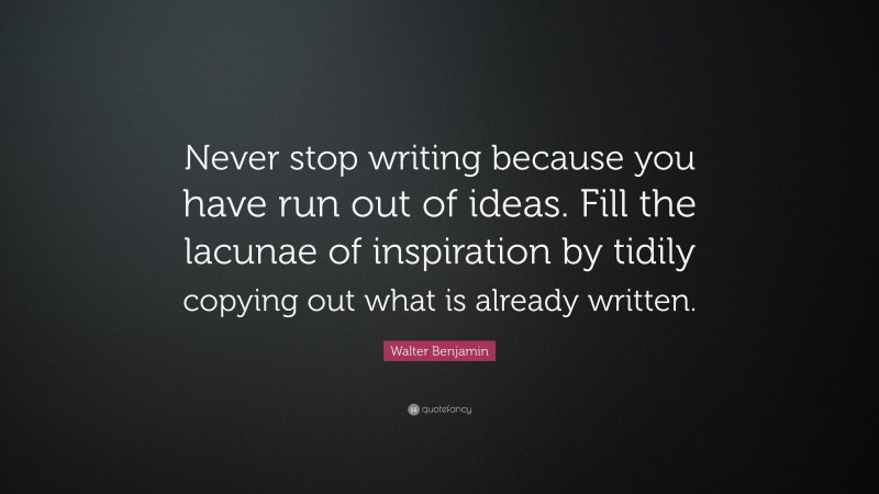 """Walter Benjamin Quote: """"Never stop writing because you have run out of ideas. Fill the lacunae of inspiration by tidily copying out what is already written."""""""