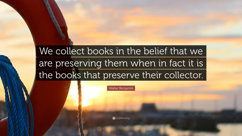 """Walter Benjamin Quote: """"We collect books in the belief that we are preserving them when in fact it is the books that preserve their collector."""""""