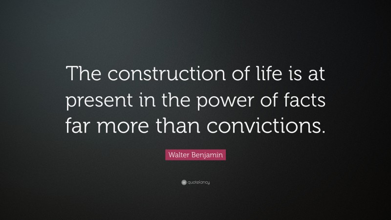 """Walter Benjamin Quote: """"The construction of life is at present in the power of facts far more than convictions."""""""