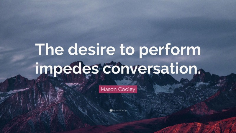 """Mason Cooley Quote: """"The desire to perform impedes conversation."""""""
