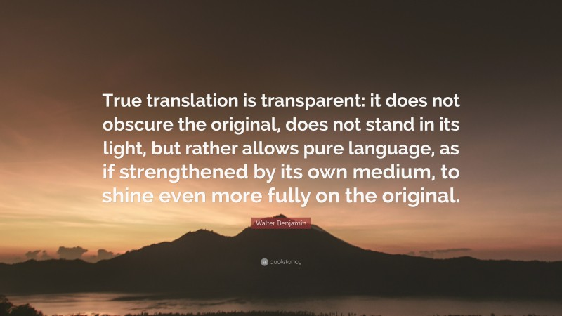 """Walter Benjamin Quote: """"True translation is transparent: it does not obscure the original, does not stand in its light, but rather allows pure language, as if strengthened by its own medium, to shine even more fully on the original."""""""
