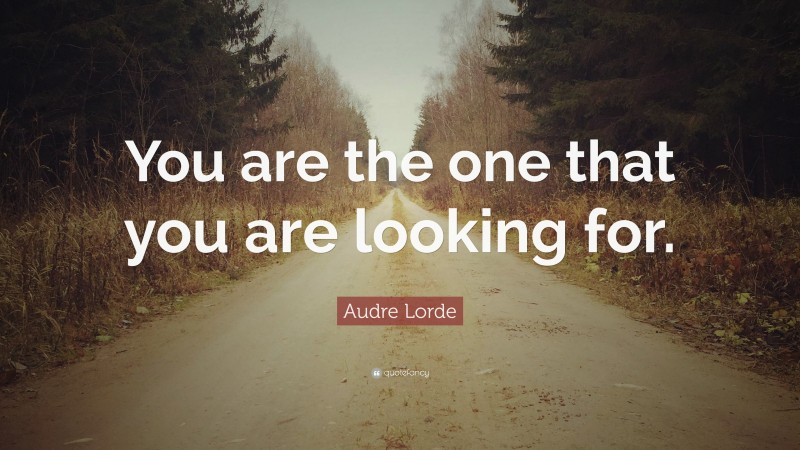 """Audre Lorde Quote: """"You are the one that you are looking for."""""""