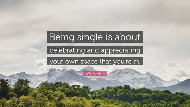 """Kelly Rowland Quote: """"Being single is about celebrating and appreciating your own space that you're in."""""""