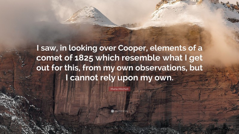 """Maria Mitchell Quote: """"I saw, in looking over Cooper, elements of a comet of 1825 which resemble what I get out for this, from my own observations, but I cannot rely upon my own."""""""