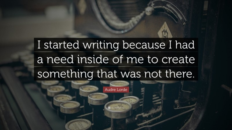"""Audre Lorde Quote: """"I started writing because I had a need inside of me to create something that was not there."""""""
