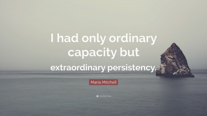 """Maria Mitchell Quote: """"I had only ordinary capacity but extraordinary persistency."""""""