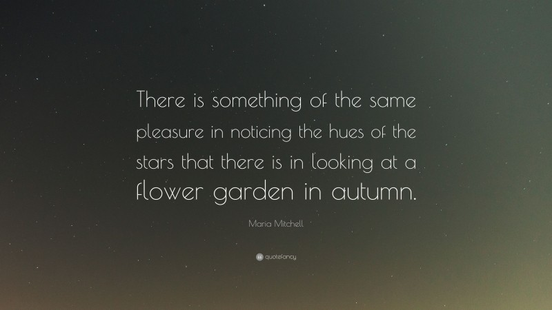 """Maria Mitchell Quote: """"There is something of the same pleasure in noticing the hues of the stars that there is in looking at a flower garden in autumn."""""""