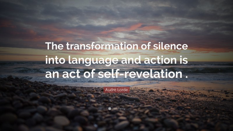 """Audre Lorde Quote: """"The transformation of silence into language and action is an act of self-revelation ."""""""