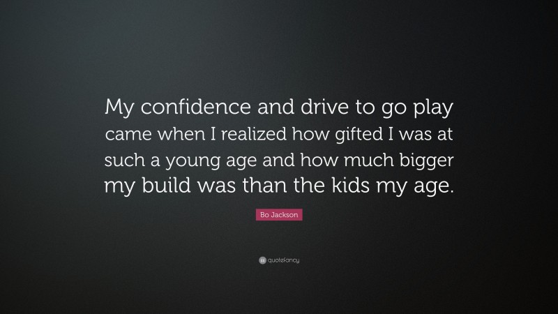 """Bo Jackson Quote: """"My confidence and drive to go play came when I realized how gifted I was at such a young age and how much bigger my build was than the kids my age."""""""