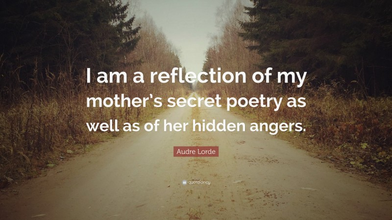 """Audre Lorde Quote: """"I am a reflection of my mother's secret poetry as well as of her hidden angers."""""""