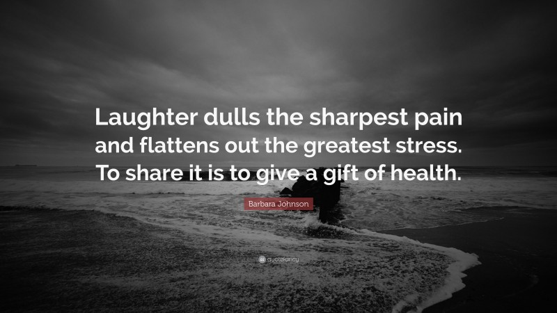 """Barbara Johnson Quote: """"Laughter dulls the sharpest pain and flattens out the greatest stress. To share it is to give a gift of health."""""""