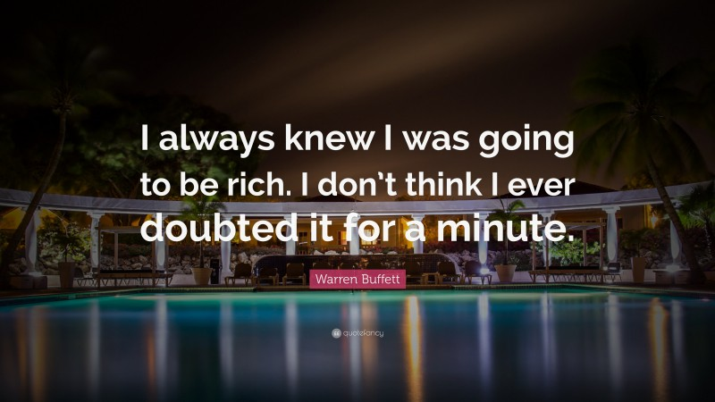 "Warren Buffett Quote: ""I always knew I was going to be rich. I don't think I ever doubted it for a minute. """