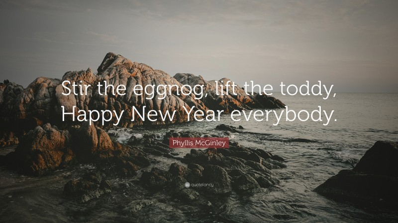"""Phyllis McGinley Quote: """"Stir the eggnog, lift the toddy, Happy New Year everybody."""""""
