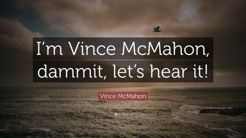 """Vince McMahon Quote: """"I'm Vince McMahon, dammit, let's hear it!"""""""