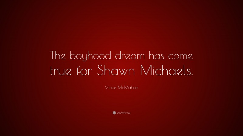 """Vince McMahon Quote: """"The boyhood dream has come true for Shawn Michaels."""""""