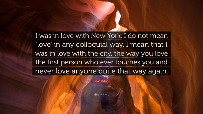 """Joan Didion Quote: """"I was in love with New York. I do not mean 'love' in any colloquial way, I mean that I was in love with the city, the way you love the first person who ever touches you and never love anyone quite that way again."""""""