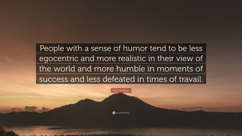 """Bob Newhart Quote: """"People with a sense of humor tend to be less egocentric and more realistic in their view of the world and more humble in moments of success and less defeated in times of travail."""""""