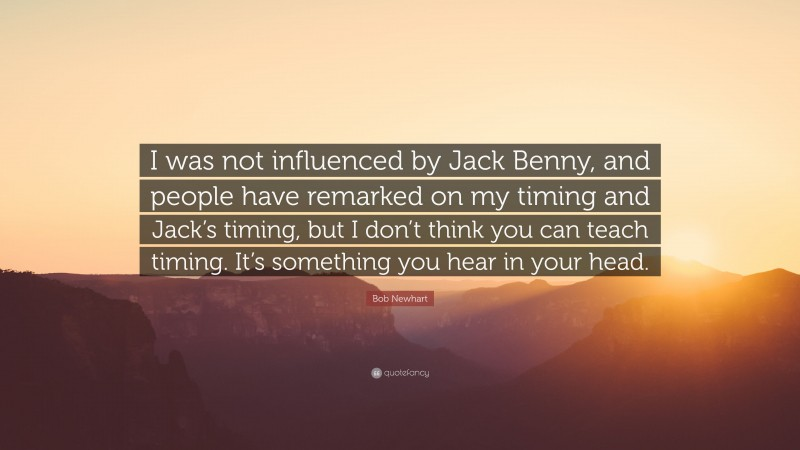 """Bob Newhart Quote: """"I was not influenced by Jack Benny, and people have remarked on my timing and Jack's timing, but I don't think you can teach timing. It's something you hear in your head."""""""