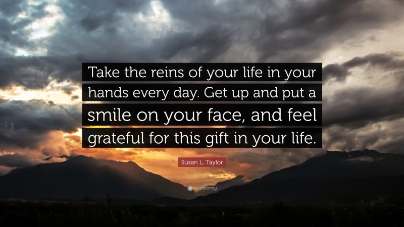 """Susan L. Taylor Quote: """"Take the reins of your life in your hands every day. Get up and put a smile on your face, and feel grateful for this gift in your life."""""""