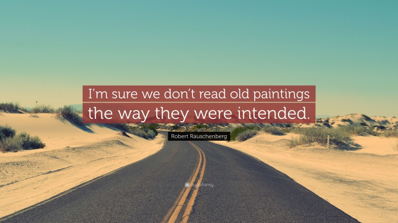 """Robert Rauschenberg Quote: """"I'm sure we don't read old paintings the way they were intended."""""""