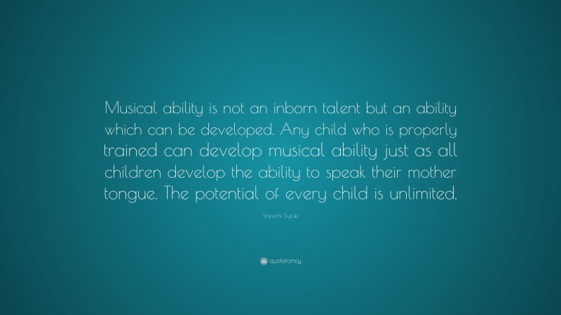 """Shinichi Suzuki Quote: """"Musical ability is not an inborn talent but an ability which can be developed. Any child who is properly trained can develop musical ability just as all children develop the ability to speak their mother tongue. The potential of every child is unlimited."""""""