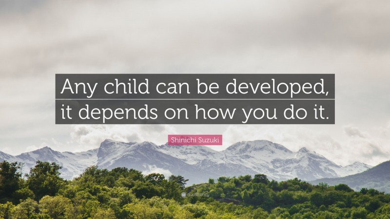 """Shinichi Suzuki Quote: """"Any child can be developed, it depends on how you do it."""""""