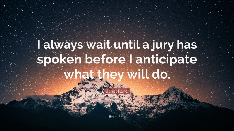 """Janet Reno Quote: """"I always wait until a jury has spoken before I anticipate what they will do."""""""