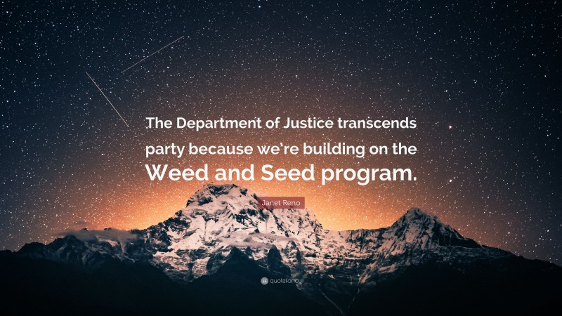"""Janet Reno Quote: """"The Department of Justice transcends party because we're building on the Weed and Seed program."""""""