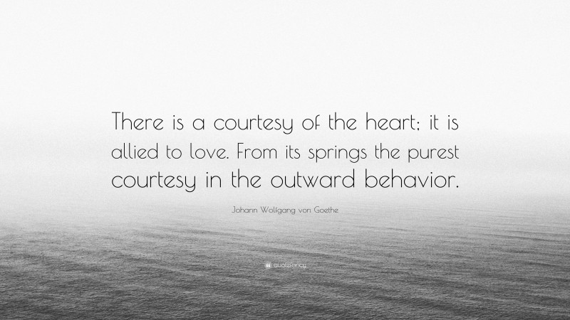 "Johann Wolfgang von Goethe Quote: ""There is a courtesy of the heart; it is allied to love. From its springs the purest courtesy in the outward behavior."""