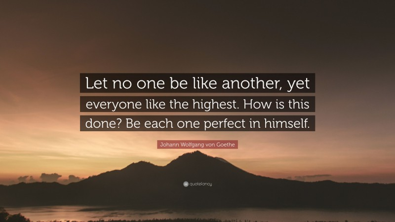 "Johann Wolfgang von Goethe Quote: ""Let no one be like another, yet everyone like the highest. How is this done? Be each one perfect in himself."""