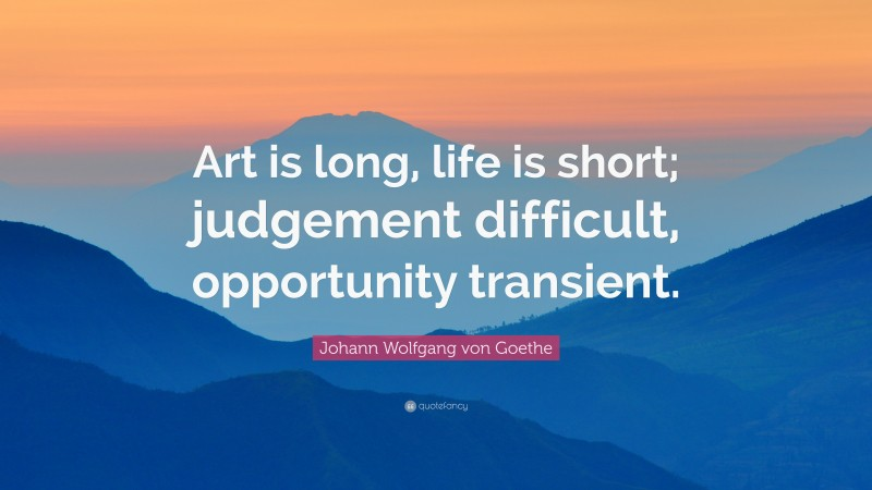 """Johann Wolfgang von Goethe Quote: """"Art is long, life is short; judgement difficult, opportunity transient."""""""