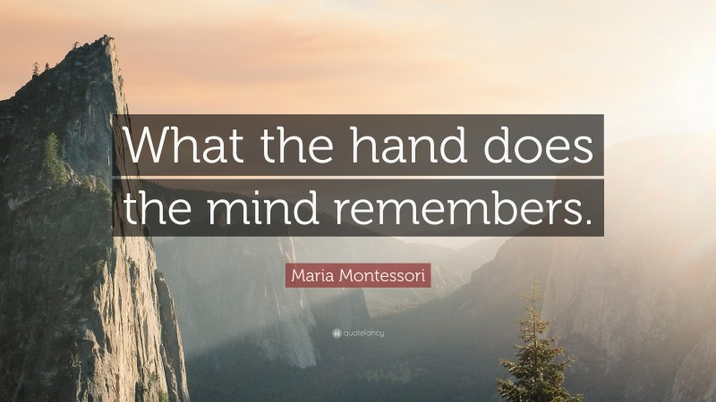 """Maria Montessori Quote: """"What the hand does the mind remembers."""""""