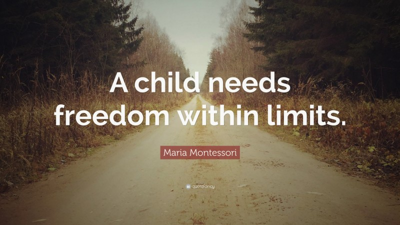 """Maria Montessori Quote: """"A child needs freedom within limits."""""""