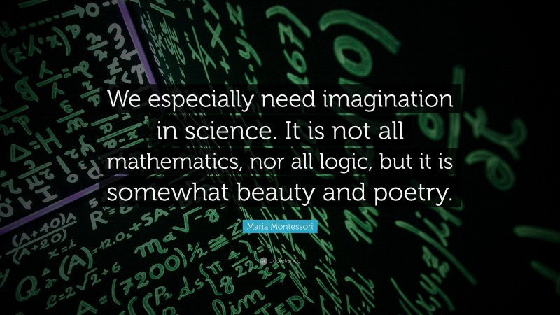 """Maria Montessori Quote: """"We especially need imagination in science. It is not all mathematics, nor all logic, but it is somewhat beauty and poetry."""""""