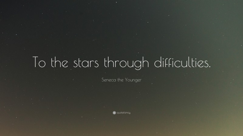 """Seneca the Younger Quote: """"To the stars through difficulties."""""""