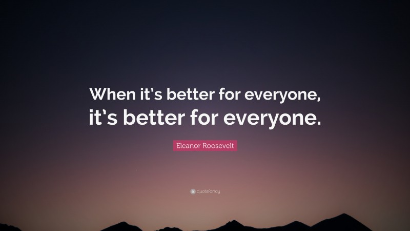"""Eleanor Roosevelt Quote: """"When it's better for everyone, it's better for everyone."""""""
