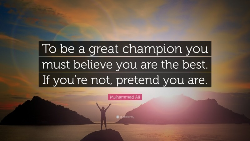 """Muhammad Ali Quote: """"To be a great champion you must believe you are the best. If you're not, pretend you are."""""""